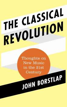 John Borstlap: The Classical Revolution: Thoughts on New Music in the 21st Century, Buch